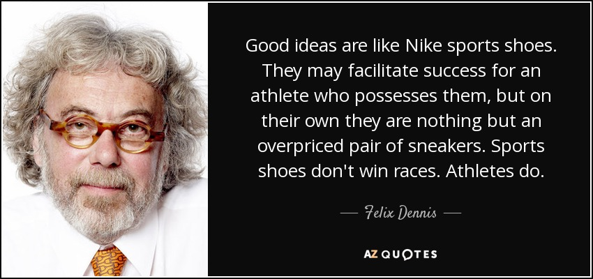 Good ideas are like Nike sports shoes. They may facilitate success for an athlete who possesses them, but on their own they are nothing but an overpriced pair of sneakers. Sports shoes don't win races. Athletes do. - Felix Dennis