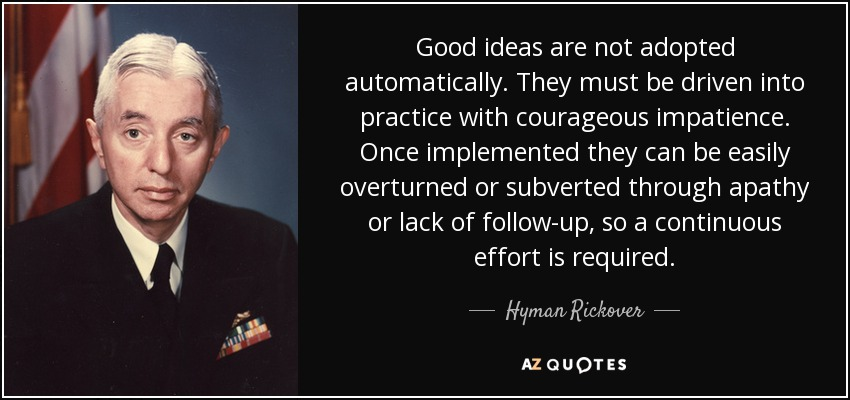 Good ideas are not adopted automatically. They must be driven into practice with courageous impatience. Once implemented they can be easily overturned or subverted through apathy or lack of follow-up, so a continuous effort is required. - Hyman Rickover