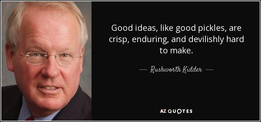 Good ideas, like good pickles, are crisp, enduring, and devilishly hard to make. - Rushworth Kidder