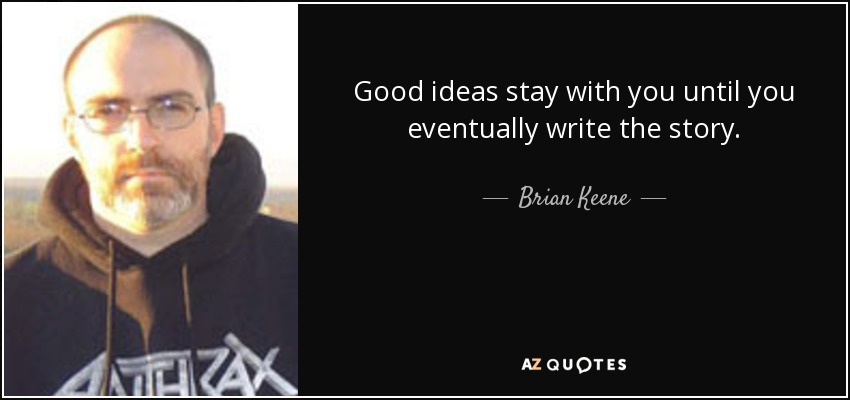Good ideas stay with you until you eventually write the story. - Brian Keene