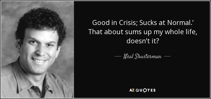 Good in Crisis; Sucks at Normal.' That about sums up my whole life, doesn't it? - Neal Shusterman