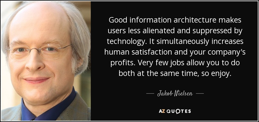 Good information architecture makes users less alienated and suppressed by technology. It simultaneously increases human satisfaction and your company's profits. Very few jobs allow you to do both at the same time, so enjoy. - Jakob Nielsen