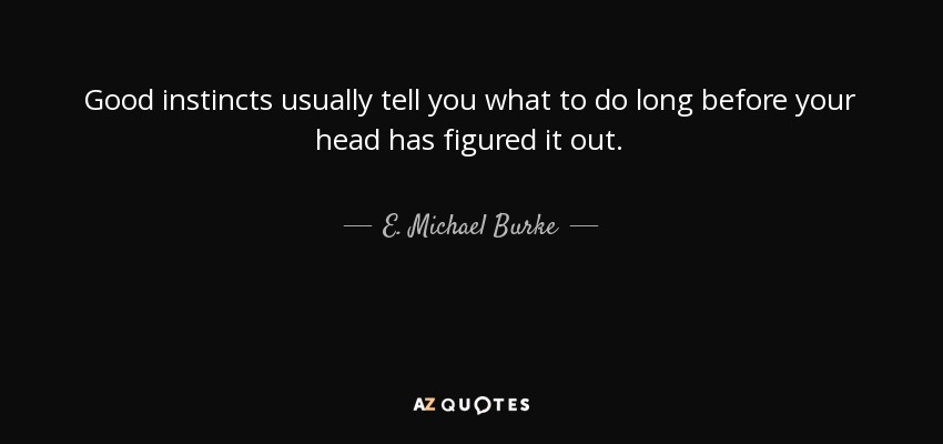 Good instincts usually tell you what to do long before your head has figured it out. - E. Michael Burke
