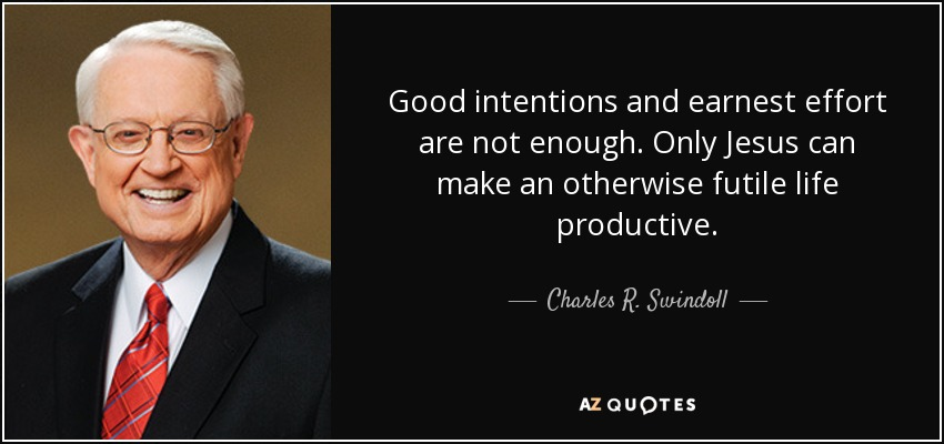 Good intentions and earnest effort are not enough. Only Jesus can make an otherwise futile life productive. - Charles R. Swindoll
