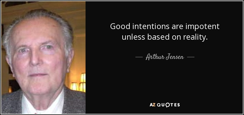 Good intentions are impotent unless based on reality. - Arthur Jensen