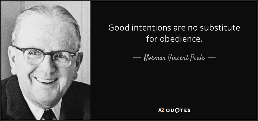 Good intentions are no substitute for obedience. - Norman Vincent Peale