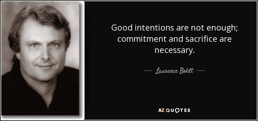 Good intentions are not enough; commitment and sacrifice are necessary. - Laurence Boldt