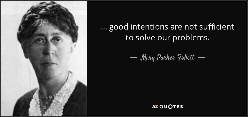 ... good intentions are not sufficient to solve our problems. - Mary Parker Follett