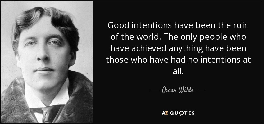Good intentions have been the ruin of the world. The only people who have achieved anything have been those who have had no intentions at all. - Oscar Wilde