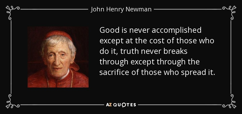Good is never accomplished except at the cost of those who do it, truth never breaks through except through the sacrifice of those who spread it. - John Henry Newman