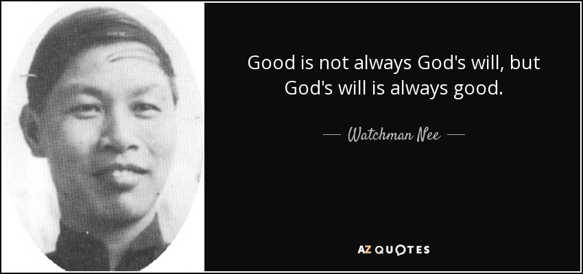 Good is not always God's will, but God's will is always good. - Watchman Nee