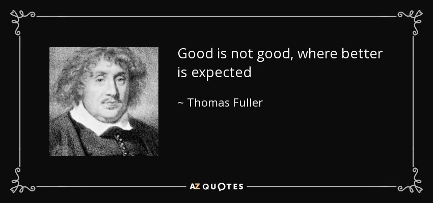 Good is not good, where better is expected - Thomas Fuller