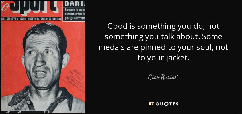 Good is something you do, not something you talk about. Some medals are pinned to your soul, not to your jacket. - Gino Bartali
