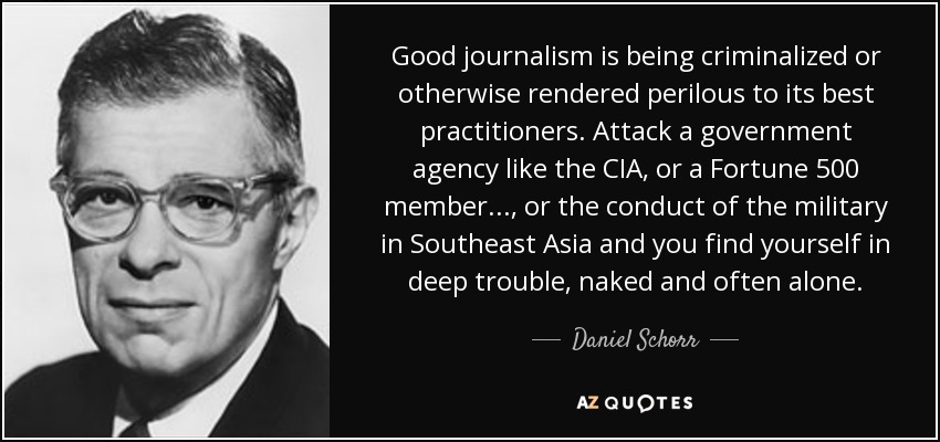 Good journalism is being criminalized or otherwise rendered perilous to its best practitioners. Attack a government agency like the CIA, or a Fortune 500 member ..., or the conduct of the military in Southeast Asia and you find yourself in deep trouble, naked and often alone. - Daniel Schorr