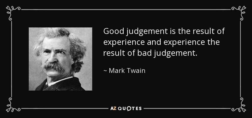 Good judgement is the result of experience and experience the result of bad judgement. - Mark Twain