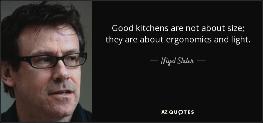 Good kitchens are not about size; they are about ergonomics and light. - Nigel Slater