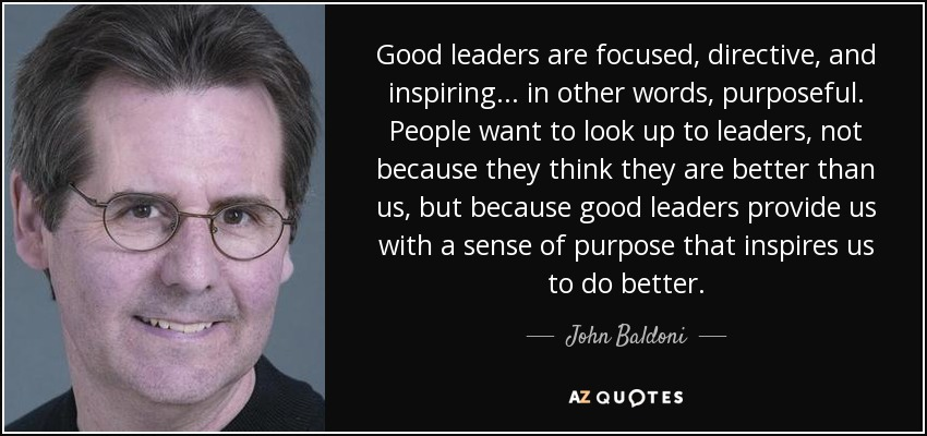 Good leaders are focused, directive, and inspiring... in other words, purposeful. People want to look up to leaders, not because they think they are better than us, but because good leaders provide us with a sense of purpose that inspires us to do better. - John Baldoni