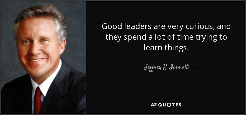 Good leaders are very curious, and they spend a lot of time trying to learn things. - Jeffrey R. Immelt