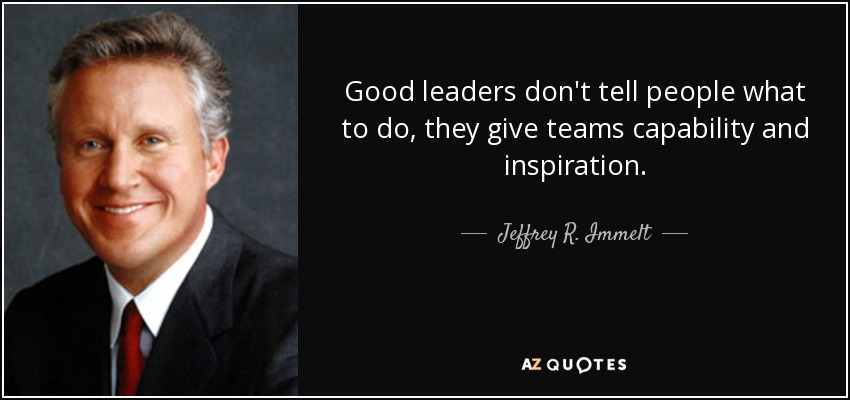 Good leaders don't tell people what to do, they give teams capability and inspiration. - Jeffrey R. Immelt