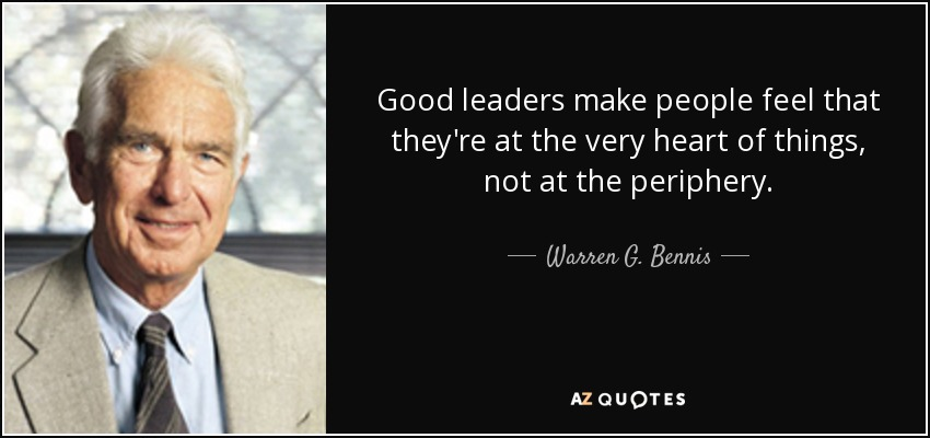 Good leaders make people feel that they're at the very heart of things, not at the periphery. - Warren G. Bennis