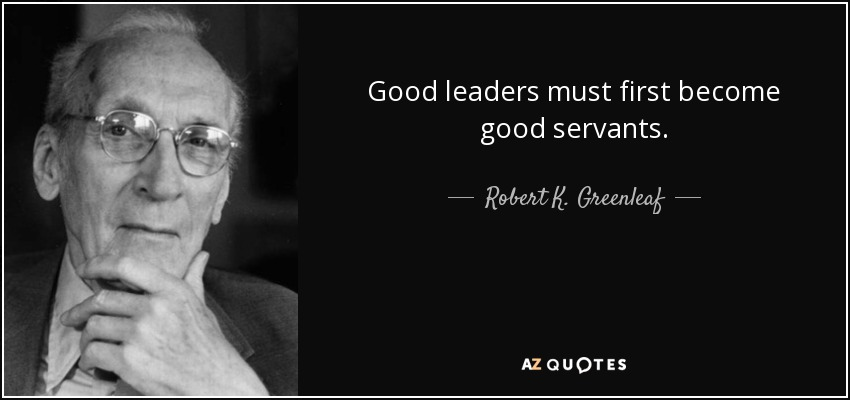 Good leaders must first become good servants. - Robert K. Greenleaf