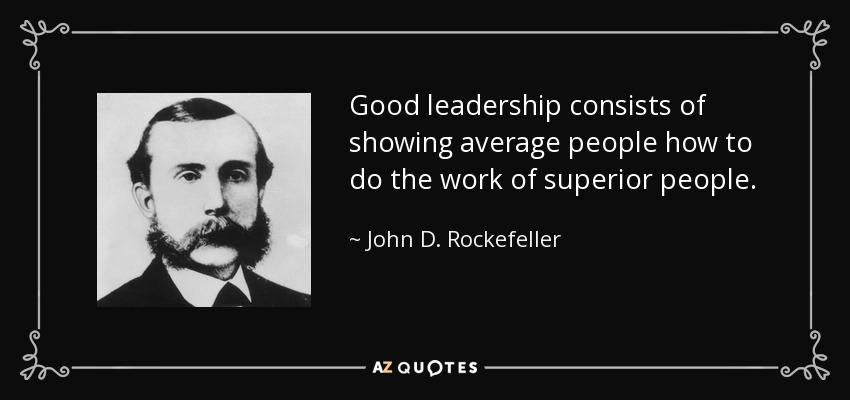 Good leadership consists of showing average people how to do the work of superior people. - John D. Rockefeller