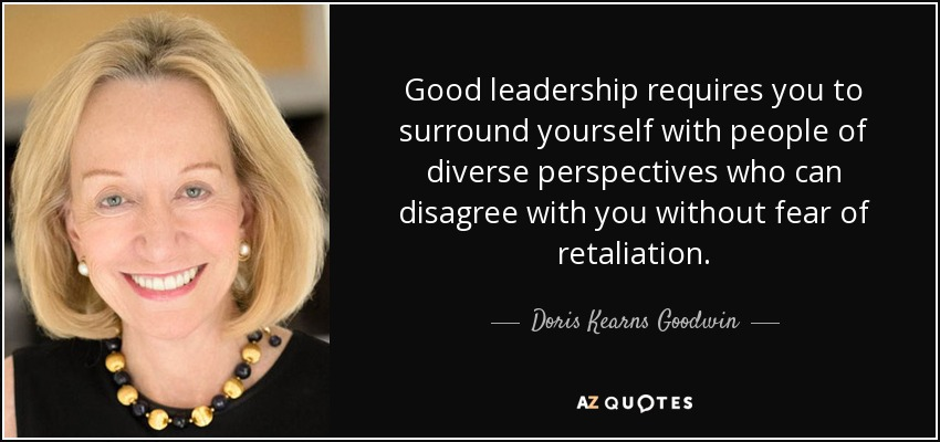Good leadership requires you to surround yourself with people of diverse perspectives who can disagree with you without fear of retaliation. - Doris Kearns Goodwin
