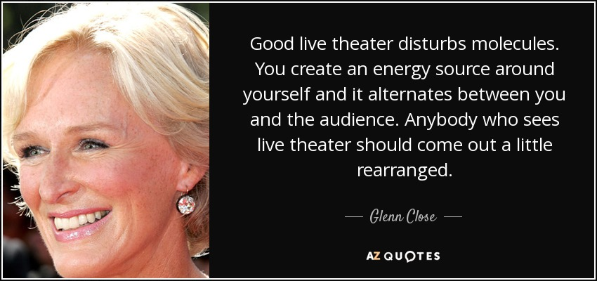 Good live theater disturbs molecules. You create an energy source around yourself and it alternates between you and the audience. Anybody who sees live theater should come out a little rearranged. - Glenn Close