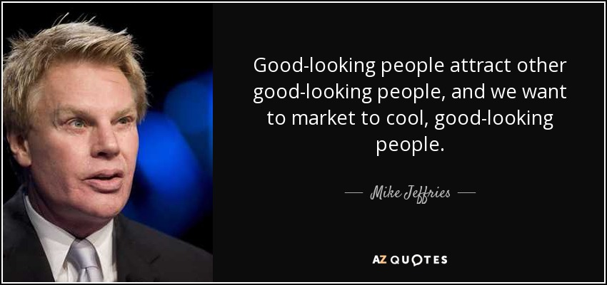 Good-looking people attract other good-looking people, and we want to market to cool, good-looking people. - Mike Jeffries