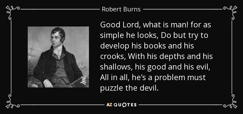 Good Lord, what is man! for as simple he looks, Do but try to develop his books and his crooks, With his depths and his shallows, his good and his evil, All in all, he's a problem must puzzle the devil. - Robert Burns