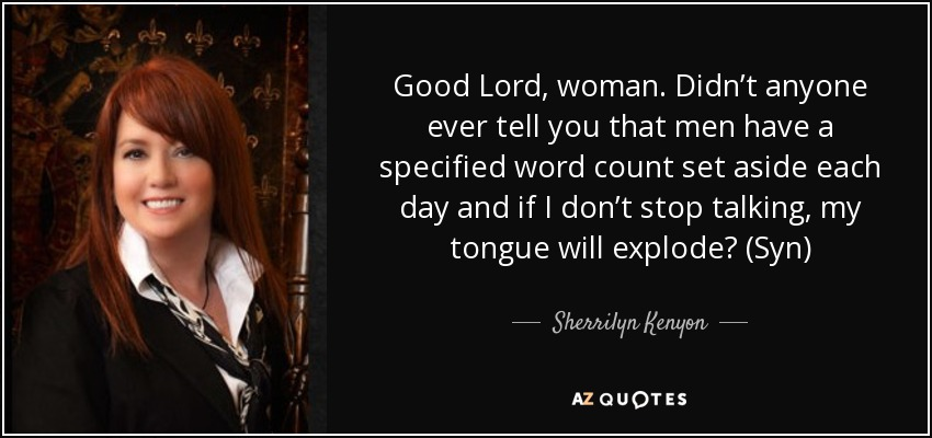 Good Lord, woman. Didn't anyone ever tell you that men have a specified word count set aside each day and if I don't stop talking, my tongue will explode? (Syn) - Sherrilyn Kenyon