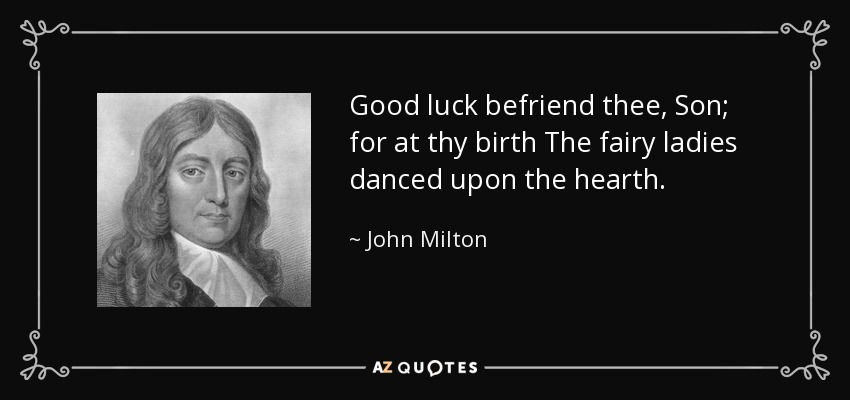 Good luck befriend thee, Son; for at thy birth The fairy ladies danced upon the hearth. - John Milton