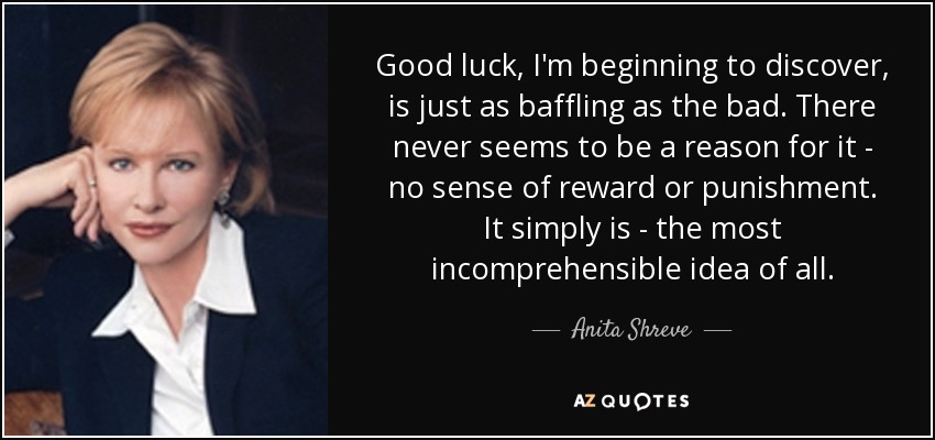 Good luck, I'm beginning to discover, is just as baffling as the bad. There never seems to be a reason for it - no sense of reward or punishment. It simply is - the most incomprehensible idea of all. - Anita Shreve