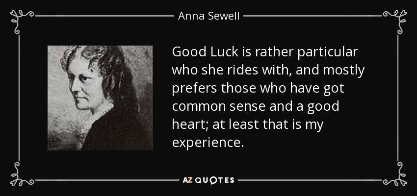 Good Luck is rather particular who she rides with, and mostly prefers those who have got common sense and a good heart; at least that is my experience. - Anna Sewell