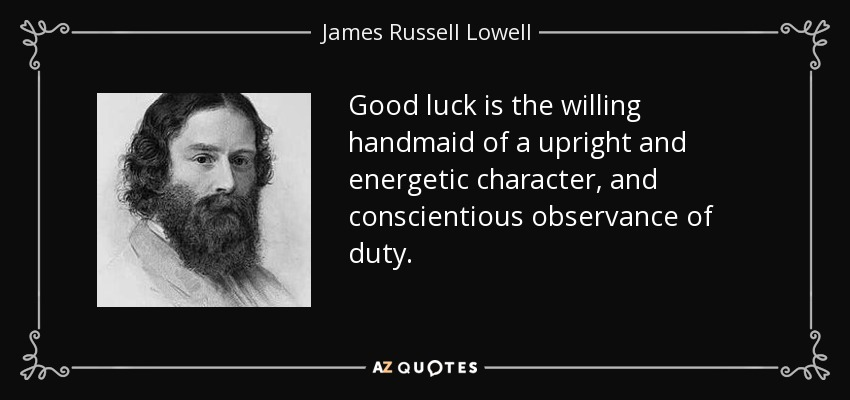 Good luck is the willing handmaid of a upright and energetic character, and conscientious observance of duty. - James Russell Lowell