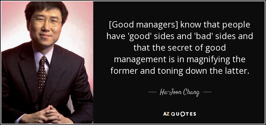 [Good managers] know that people have 'good' sides and 'bad' sides and that the secret of good management is in magnifying the former and toning down the latter. - Ha-Joon Chang