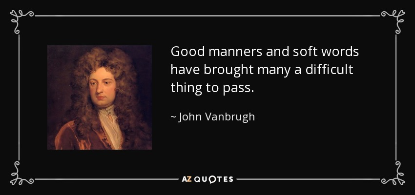 Good manners and soft words have brought many a difficult thing to pass. - John Vanbrugh