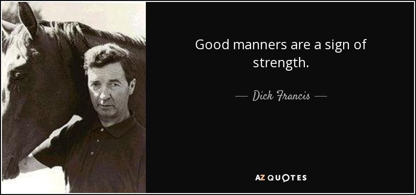 Good manners are a sign of strength. - Dick Francis