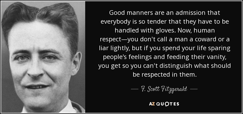 Good manners are an admission that everybody is so tender that they have to be handled with gloves. Now, human respect—you don't call a man a coward or a liar lightly, but if you spend your life sparing people's feelings and feeding their vanity, you get so you can't distinguish what should be respected in them. - F. Scott Fitzgerald