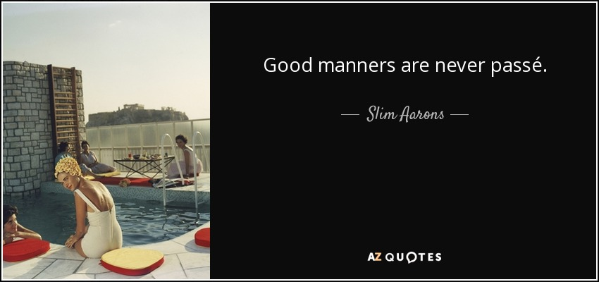 Good manners are never passé. - Slim Aarons