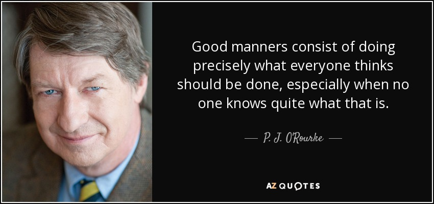 Good manners consist of doing precisely what everyone thinks should be done, especially when no one knows quite what that is. - P. J. O'Rourke