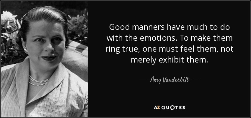 Good manners have much to do with the emotions. To make them ring true, one must feel them, not merely exhibit them. - Amy Vanderbilt