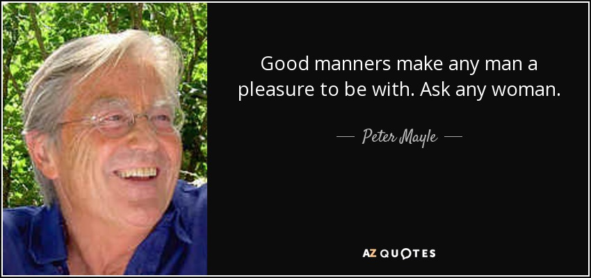 Good manners make any man a pleasure to be with. Ask any woman. - Peter Mayle