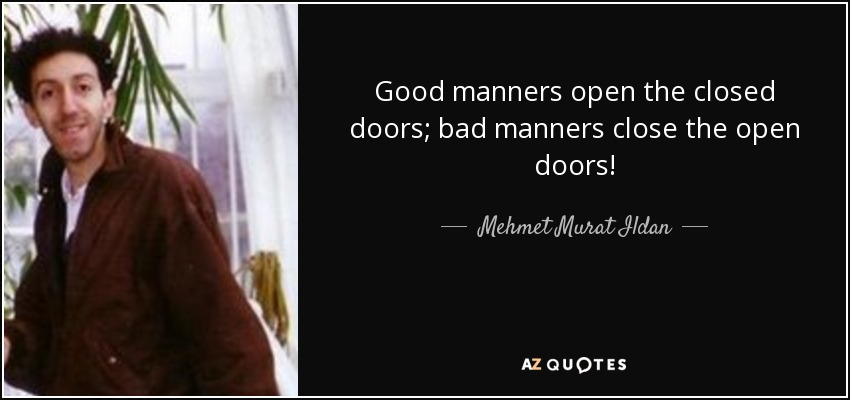 Good manners open the closed doors; bad manners close the open doors! - Mehmet Murat Ildan