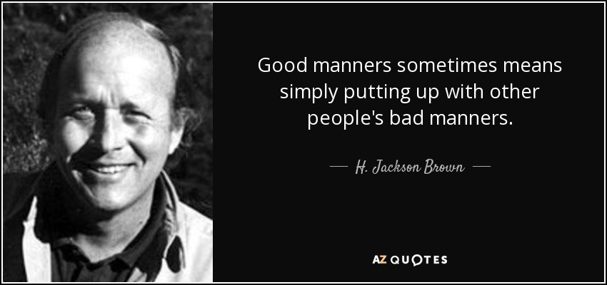 Good manners sometimes means simply putting up with other people's bad manners. - H. Jackson Brown, Jr.