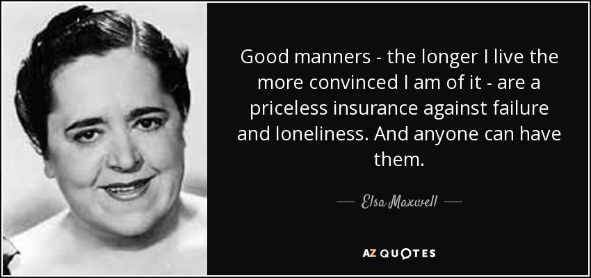 Good manners - the longer I live the more convinced I am of it - are a priceless insurance against failure and loneliness. And anyone can have them. - Elsa Maxwell