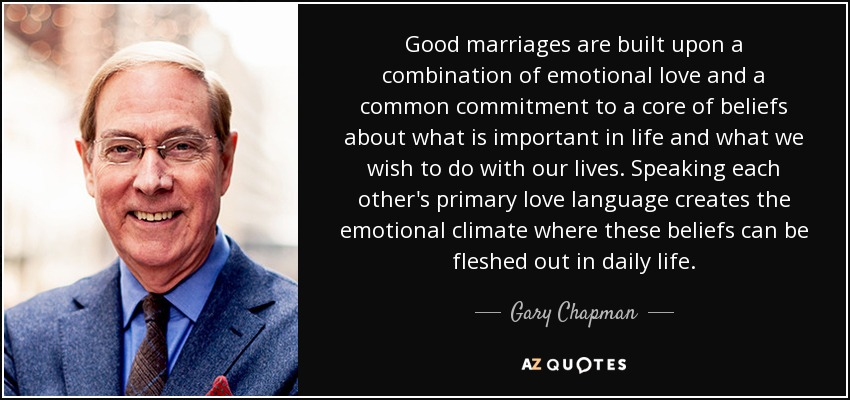 Good marriages are built upon a combination of emotional love and a common commitment to a core of beliefs about what is important in life and what we wish to do with our lives. Speaking each other's primary love language creates the emotional climate where these beliefs can be fleshed out in daily life. - Gary Chapman