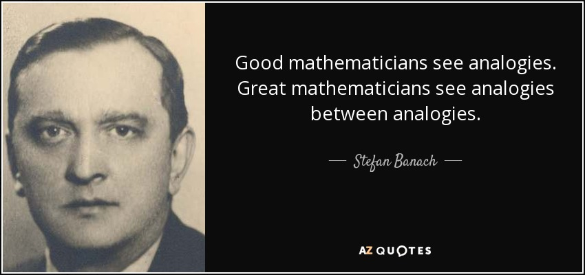 Good mathematicians see analogies. Great mathematicians see analogies between analogies. - Stefan Banach