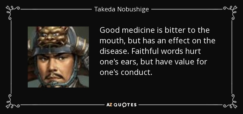Good medicine is bitter to the mouth, but has an effect on the disease. Faithful words hurt one's ears, but have value for one's conduct. - Takeda Nobushige