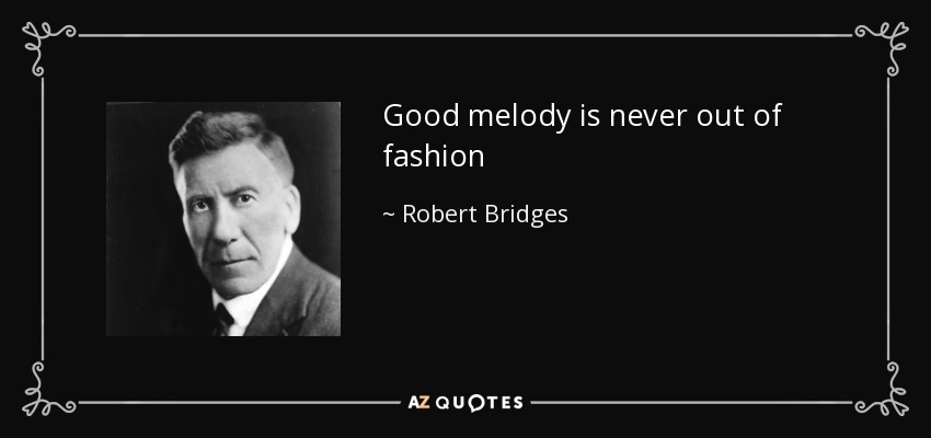 Good melody is never out of fashion - Robert Bridges